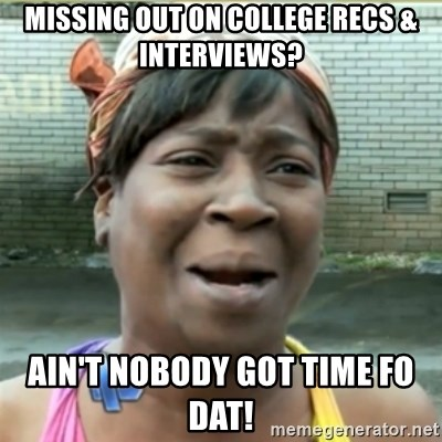 Ain't Nobody got time fo that - Missing out on college recs & interviews? ain't nobody got time fo dat!