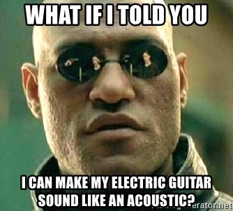 What if I told you / Matrix Morpheus - What if i told you i can make my electric guitar sound like an acoustic?