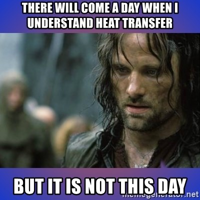 but it is not this day - There will come a day when I understand heat transfer but it is not this day