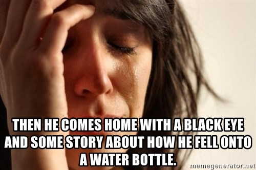 First World Problems -  Then he comes home with a black eye and some story about how he fell onto a water bottle.