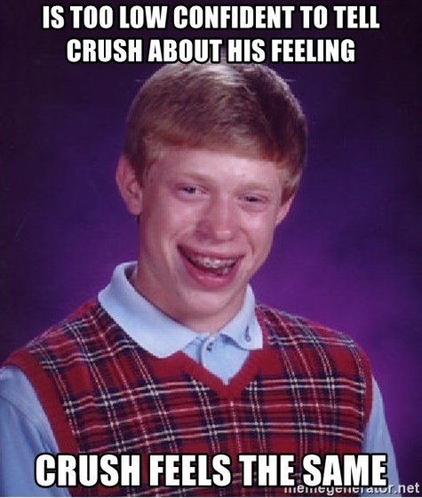 Bad Luck Brian - IS TOO LOW CONFIDENT TO TELL CRUSH ABOUT HIS FEELING CRUSH feels the same