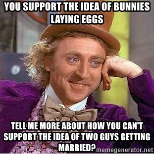 Willy Wonka - You Support the idea of bunnies laying eggs Tell me more about how you can't support the idea of two guys getting married?