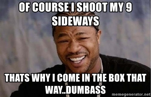 Yo Dawg - of course i shoot my 9 sideways thats why i come in the box that way..dumbass