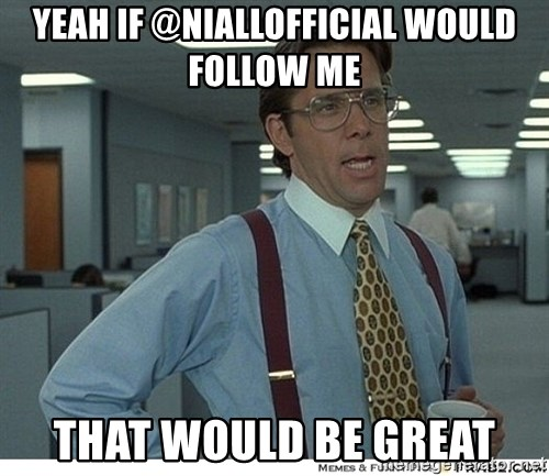 Yeah If You Could Just - yeah if @NiallOfficial would follow me that would be great