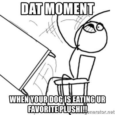 flip a table2 - DaT MOMENT  wHEN YOUR DOG IS EATING UR FAVORITE PLUSHI!!