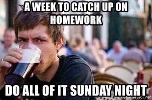 The Lazy College Senior - A week to catch up on homework do all of it sunday night