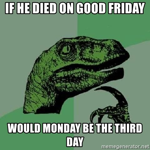Philosoraptor - If he died on good Friday Would Monday be the third day