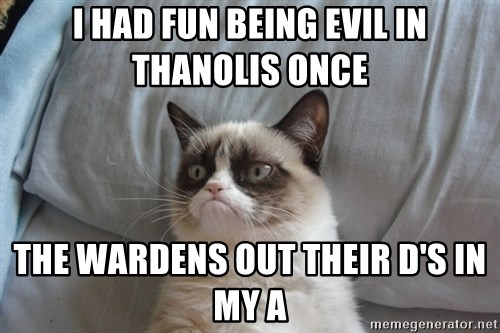 Grumpy cat good - I had fun being evil in thanolis once the wardens out their d's in my a