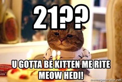 Birthday Cat - 21?? U GoTTA BE KITTEN ME RITE MEOW HEDI!