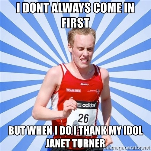 trunner - I dont aLways come in first But when I do I thank my idol Janet turner