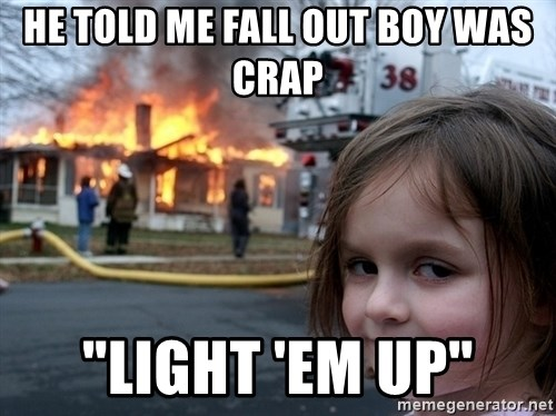 """Disaster Girl - he told me fall out boy was crap """"light 'em up"""""""