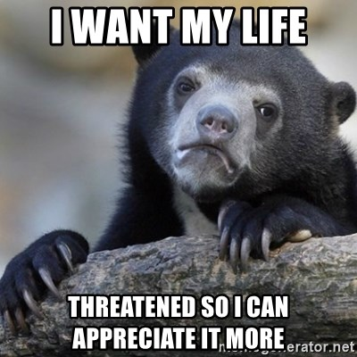 Confession Bear - I want my life  Threatened so I can appreciate it more