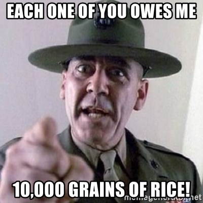 Angry Drill Sergeant - Each one of you owes me  10,000 grains of rice!