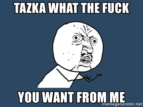 Y U No - tazka what the fuck you want from me