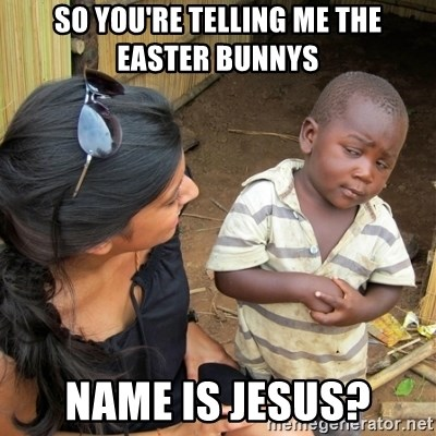 skeptical black kid - SO YOU'RE TELLING ME THE EASTER BUNNYS  NAME IS JESUS?