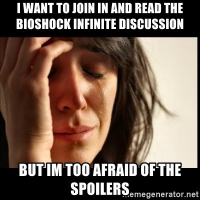 First World Problems - I want to join in and read the bioshock infinite discussion but im too afraid of the spoilers