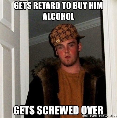 Scumbag Steve - Gets retard to buy him alcohol Gets screwed over