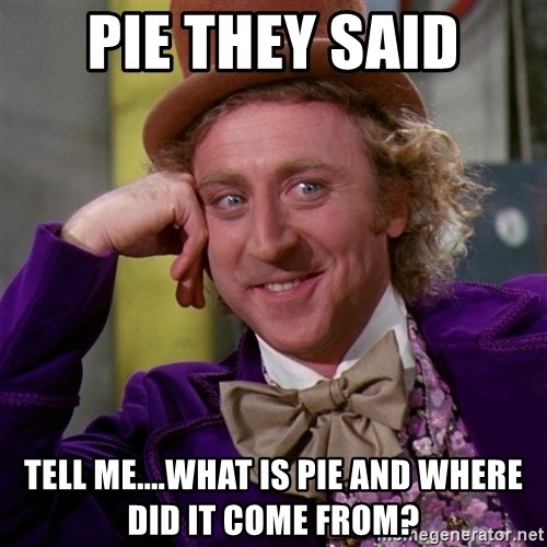 Willy Wonka - Pie they said Tell me....what is piE and where did it come from?