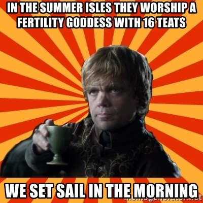 Tyrion Lannister - In the summer isles they worship a fertility goddess with 16 teats We set sail in the morning