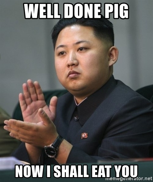 Kim Jong Un clapping - WELL done pig now i shall eat you