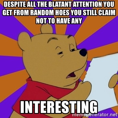 Skeptical Pooh - Despite all THe blatant attention you get from random hoes you still claim not to have any Interesting