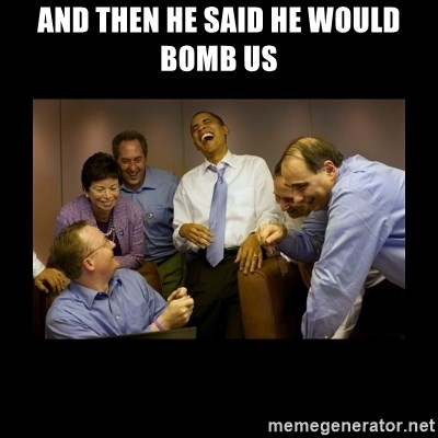 obama laughing  - And then he said HE WOULD BOMB US
