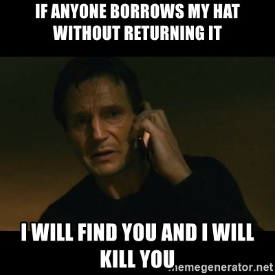 liam neeson taken - IF ANYONE BORROWS MY HAT WITHOUT RETURNING IT I WILL FIND YOU AND I WILL KILL YOU