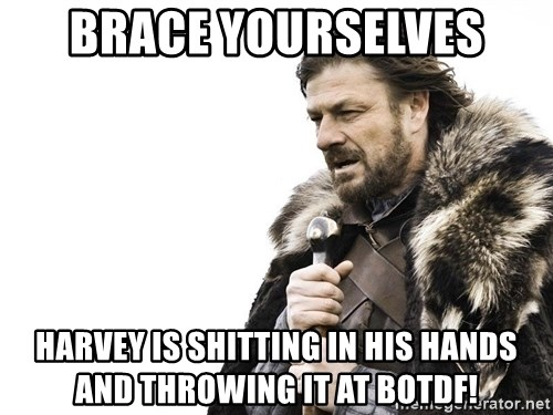 Winter is Coming - Brace yourselves Harvey is shitting in his hands and throwing it at BOTDF!