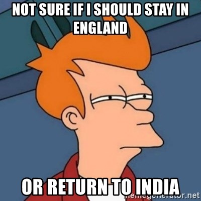 Not sure if troll - Not sure if i should stay in england or return to india