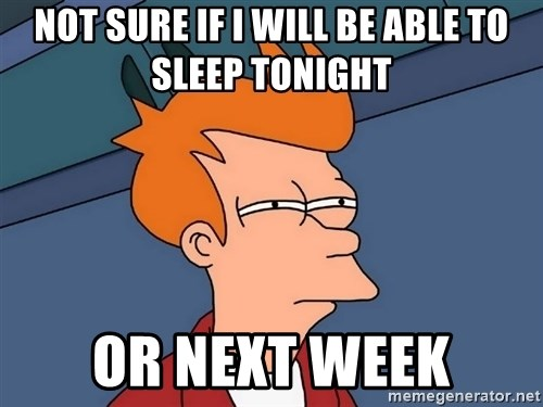 Futurama Fry - NOT SURE IF I WILL BE ABLE TO SLEEP TONIGHT OR NEXT WEEK