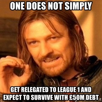 One Does Not Simply - One does not simply get relegated to league 1 and expect to survive with £50m debt