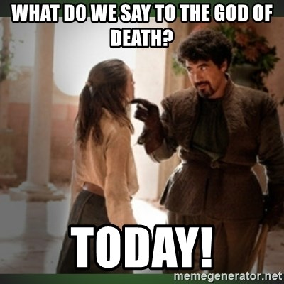 What do we say to the god of death ?  - What do we say to the god of death? Today!