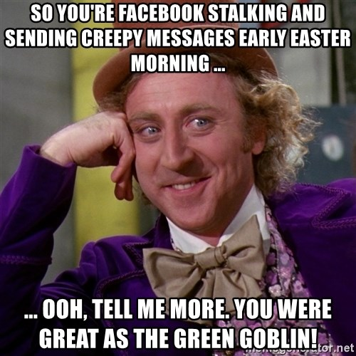Willy Wonka - so you're facebook stalking and sending creepy messages early easter morning ... ... ooh, tell me more. you were great as the green goblin!