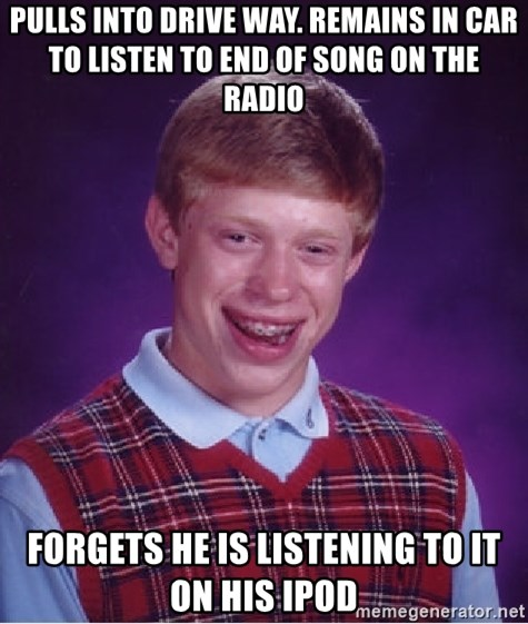 Bad Luck Brian - Pulls into drive way. Remains in car to listen to end of song on the radio Forgets he is listening to it on his ipod