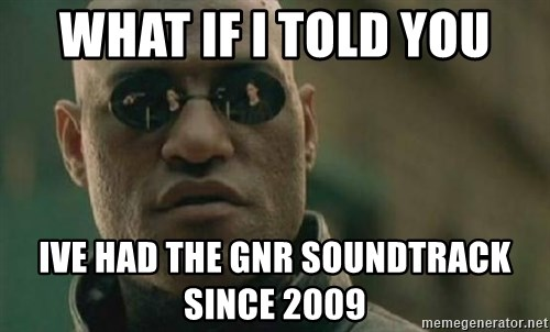 Scumbag Morpheus - What if i told you ive had the gnr soundtrack since 2009