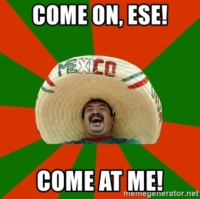 Successful Mexican - come on, ese! come at me!