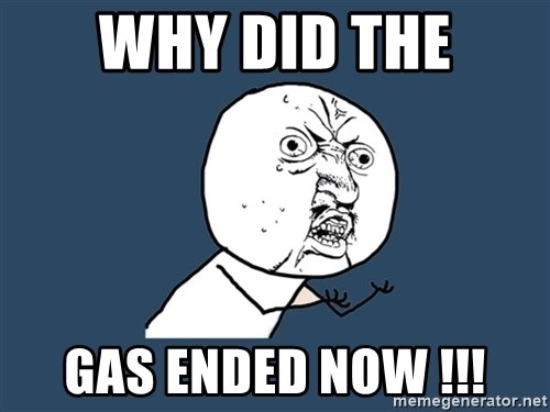 Y U No - Why did the gas ended now !!!