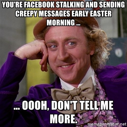 Willy Wonka - you're facebook stalking and sending creepy messages early easter morning ... ... oooh, Don't tell me more.