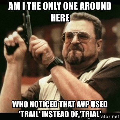 am i the only one around here - AM I THE ONLY ONE AROUND HERE who noticed that avp used 'TRAIL' INSTEAD OF 'TRIAL'