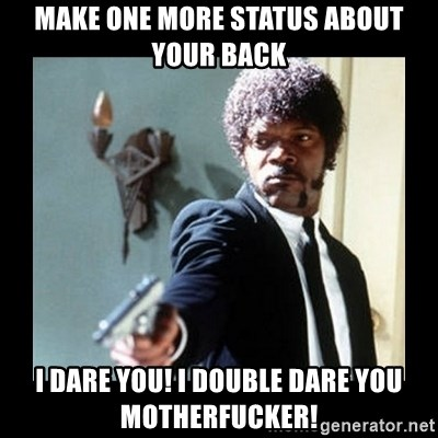 I dare you! I double dare you motherfucker! - make one more status about your back i dare you! i double dare you motherfucker!
