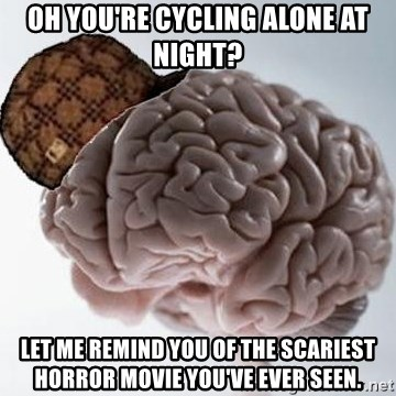 Scumbag Brain - Oh you're cycling alone at night? Let me remind you of the scariest horror movie you've ever seen.