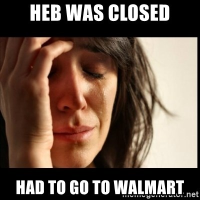 First World Problems - HEB WAS CLOSED HAD TO GO TO WALMART