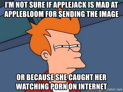 Futurama Fry - I'm not sure if applejack is mad at applebloom for sending the image or because she caught her watching porn on internet