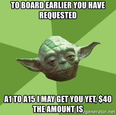 Advice Yoda Gives - to board earlier you have requested A1 to a15 I may get you yet, $40 the amount is