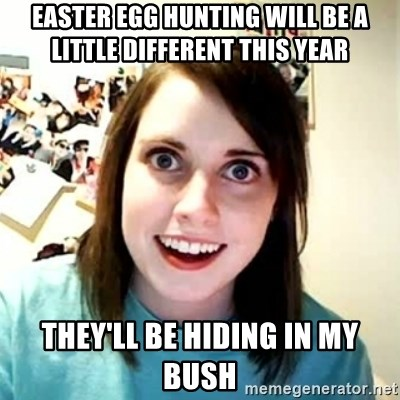Overly Attached Girlfriend 2 - easter egg hunting will be a little different this year They'll be hiding in my bush