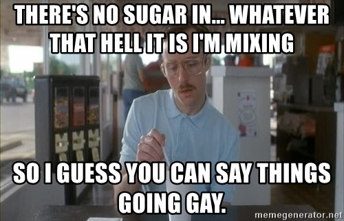 I guess you could say things are getting pretty serious - there's no sugar in... whatever that hell it is i'm mixing so i guess you can say things going gay.