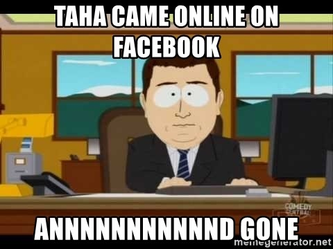south park aand it's gone - Taha came online on facebook ANNNNNNNNNNND gone