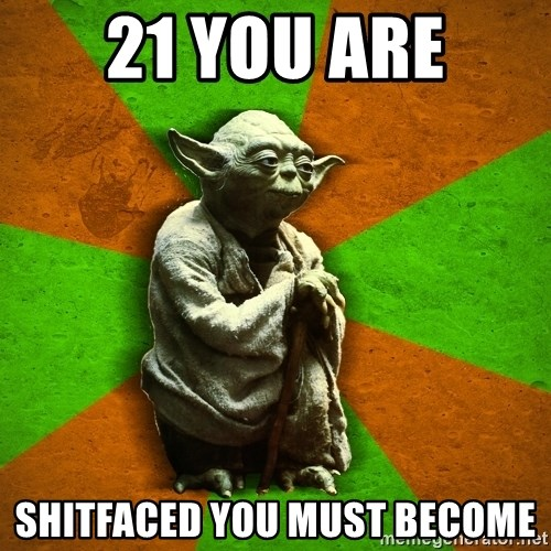 Yoda Advice  - 21 you are Shitfaced you must become