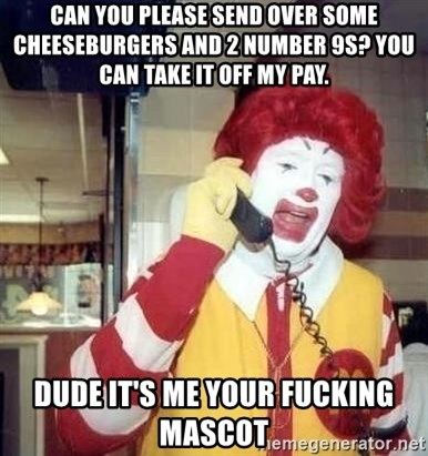Ronald Mcdonald Call - can you please send over some cheeseburgers and 2 number 9s? you can take it off my pay.  dude it's me your fucking mascot
