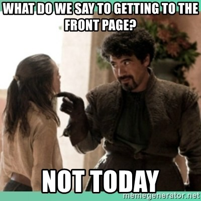 What do we say - what do we say to getting to the front page? not today
